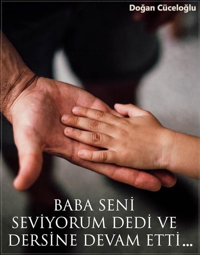 """""""Baba seni seviyorum dedi ve dersine devam etti..."""""""
